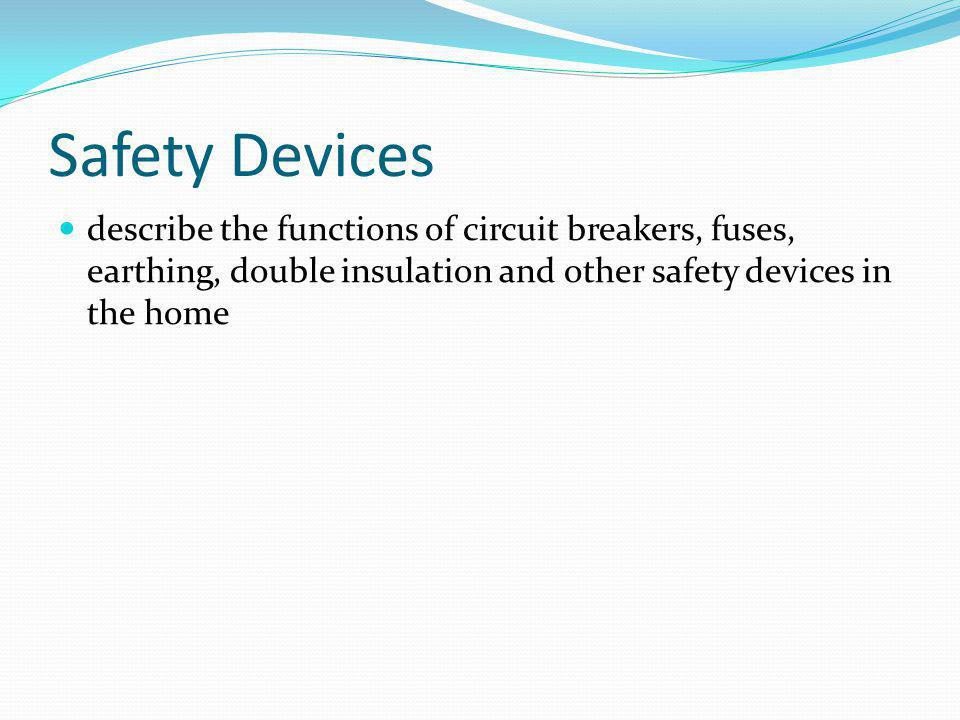 Safety Devices describe the functions of circuit breakers, fuses, earthing, double insulation and other safety devices in the home