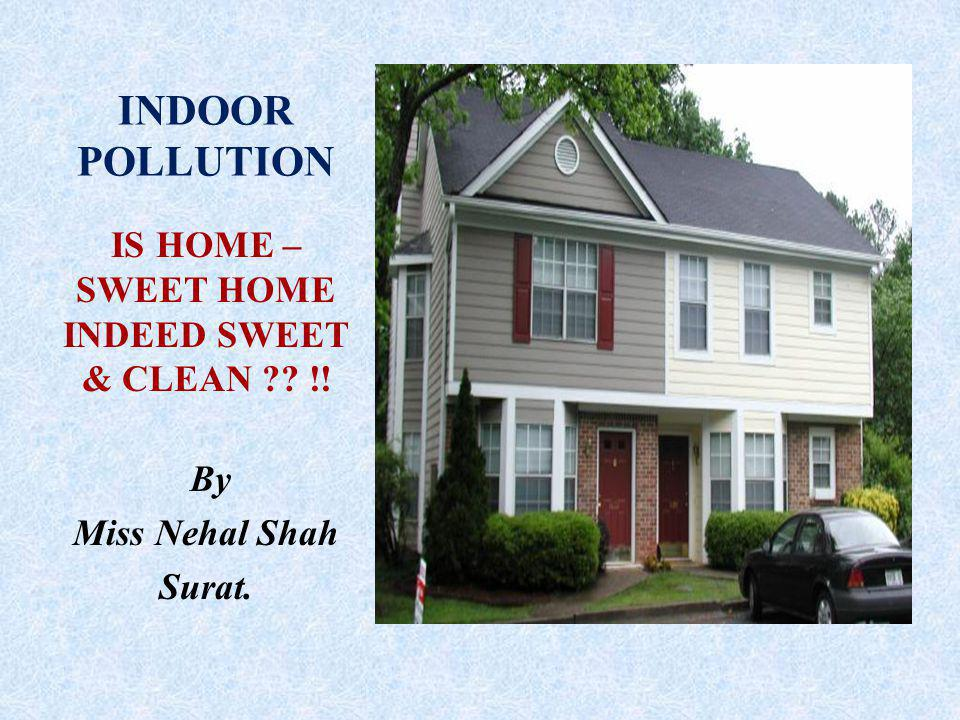 INDOOR POLLUTION IS HOME – SWEET HOME INDEED SWEET & CLEAN !! By Miss Nehal Shah Surat.