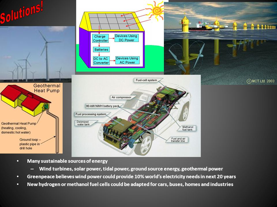 Many sustainable sources of energy – Wind turbines, solar power, tidal power, ground source energy, geothermal power Greenpeace believes wind power co