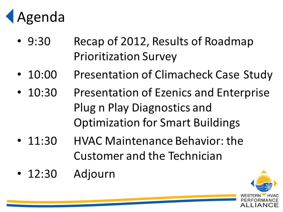 Agenda 9:30Recap of 2012, Results of Roadmap Prioritization Survey 10:00Presentation of Climacheck Case Study 10:30Presentation of Ezenics and Enterprise Plug n Play Diagnostics and Optimization for Smart Buildings 11:30HVAC Maintenance Behavior: the Customer and the Technician 12:30Adjourn