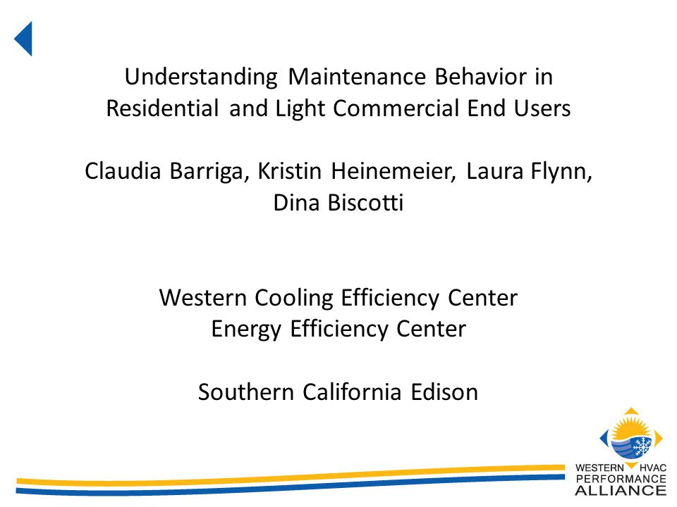 Understanding Maintenance Behavior in Residential and Light Commercial End Users Claudia Barriga, Kristin Heinemeier, Laura Flynn, Dina Biscotti Western Cooling Efficiency Center Energy Efficiency Center Southern California Edison