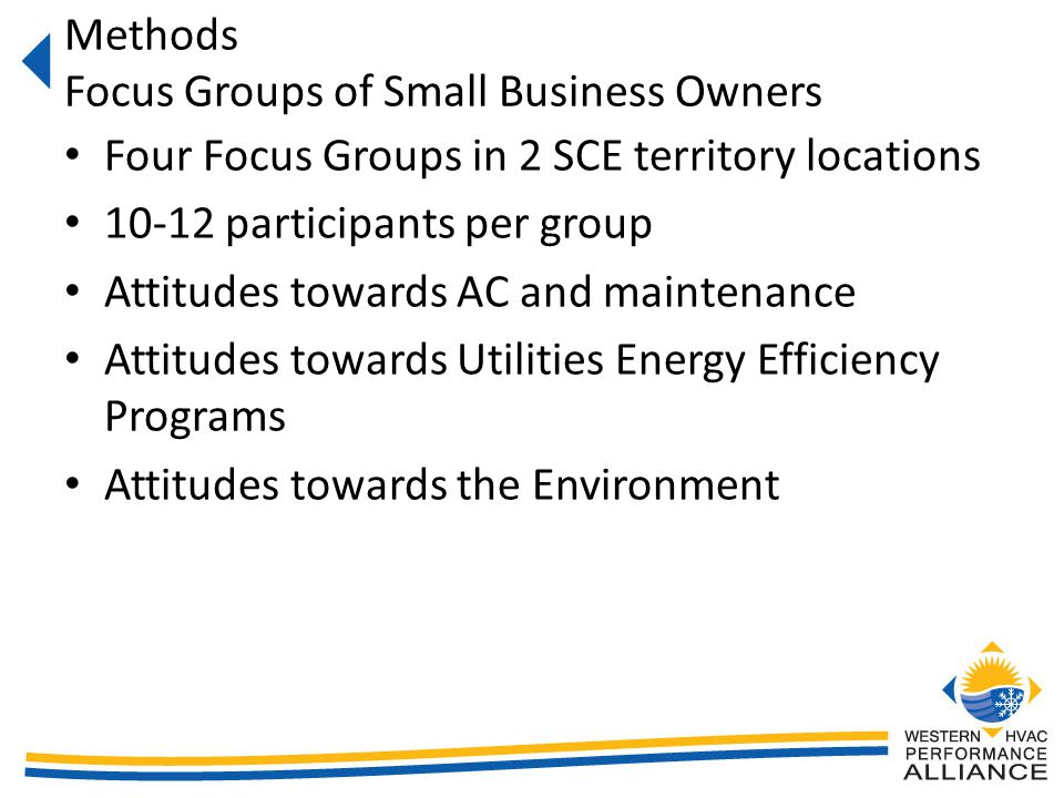 Methods Focus Groups of Small Business Owners Four Focus Groups in 2 SCE territory locations 10-12 participants per group Attitudes towards AC and maintenance Attitudes towards Utilities Energy Efficiency Programs Attitudes towards the Environment