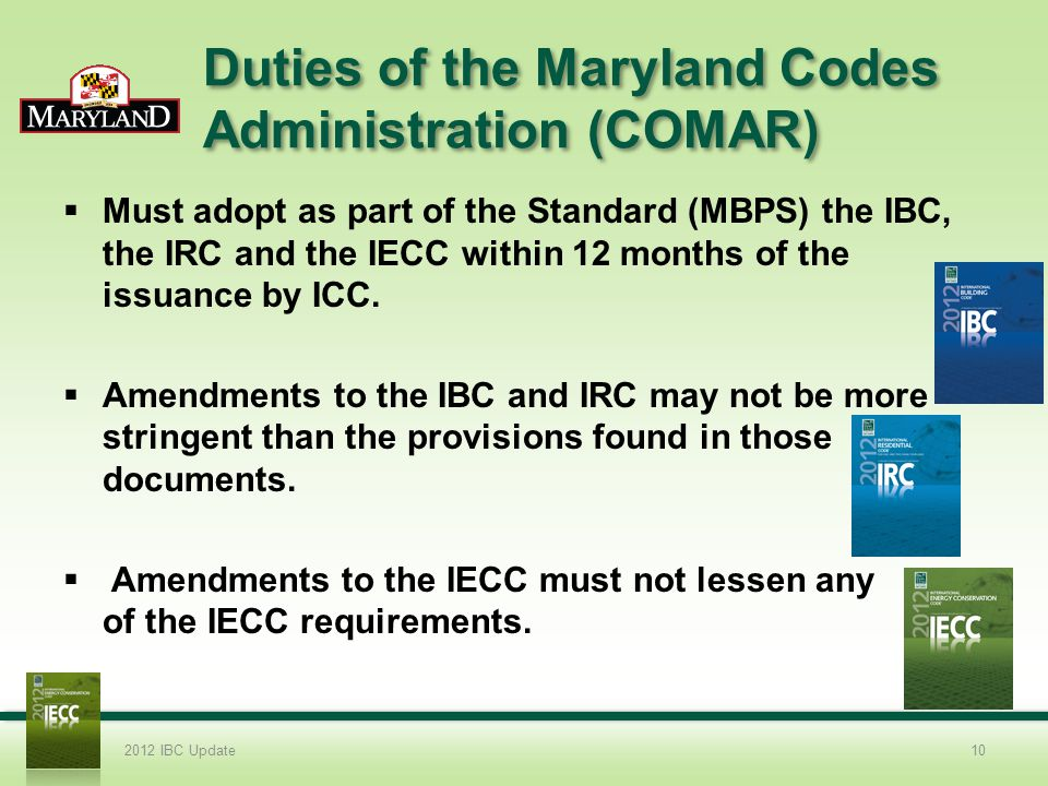 Duties of the Maryland Codes Administration (COMAR) Must adopt as part of the Standard (MBPS) the IBC, the IRC and the IECC within 12 months of the issuance by ICC.