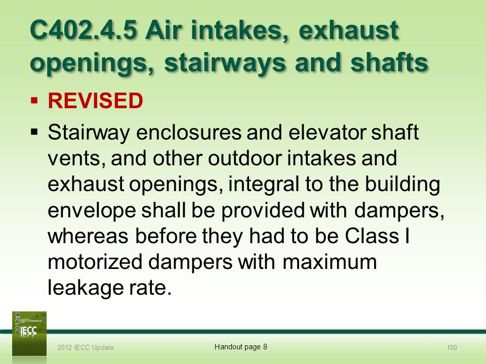C402.4.5 Air intakes, exhaust openings, stairways and shafts REVISED Stairway enclosures and elevator shaft vents, and other outdoor intakes and exhaust openings, integral to the building envelope shall be provided with dampers, whereas before they had to be Class I motorized dampers with maximum leakage rate.