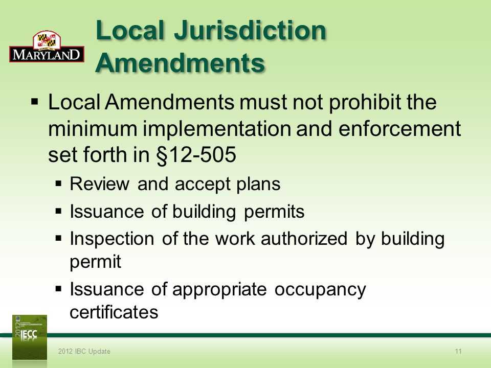 Local Jurisdiction Amendments Local Amendments must not prohibit the minimum implementation and enforcement set forth in §12-505 Review and accept plans Issuance of building permits Inspection of the work authorized by building permit Issuance of appropriate occupancy certificates 2012 IBC Update11
