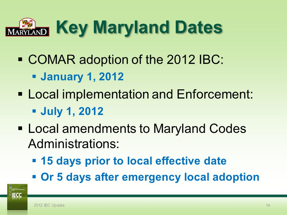 Key Maryland Dates COMAR adoption of the 2012 IBC: January 1, 2012 Local implementation and Enforcement: July 1, 2012 Local amendments to Maryland Codes Administrations: 15 days prior to local effective date Or 5 days after emergency local adoption 2012 IBC Update14
