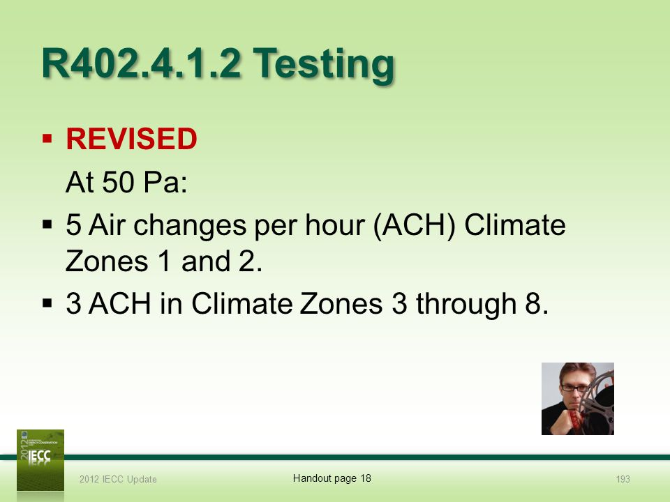 R402.4.1.2 Testing 2012 IECC Update193 REVISED At 50 Pa: 5 Air changes per hour (ACH) Climate Zones 1 and 2.
