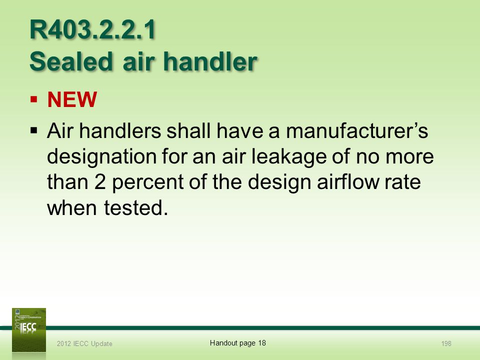 R403.2.2.1 Sealed air handler NEW Air handlers shall have a manufacturers designation for an air leakage of no more than 2 percent of the design airflow rate when tested.