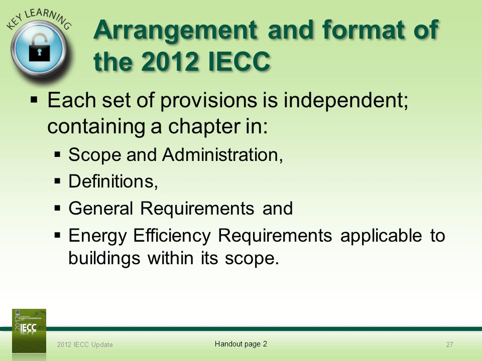 Arrangement and format of the 2012 IECC Each set of provisions is independent; containing a chapter in: Scope and Administration, Definitions, General Requirements and Energy Efficiency Requirements applicable to buildings within its scope.