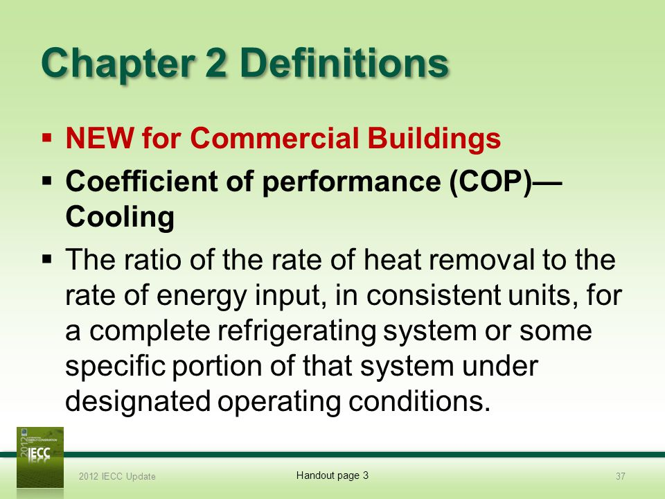Chapter 2 Definitions NEW for Commercial Buildings Coefficient of performance (COP) Cooling The ratio of the rate of heat removal to the rate of energy input, in consistent units, for a complete refrigerating system or some specific portion of that system under designated operating conditions.