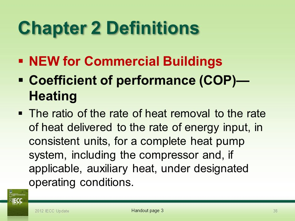 Chapter 2 Definitions NEW for Commercial Buildings Coefficient of performance (COP) Heating The ratio of the rate of heat removal to the rate of heat delivered to the rate of energy input, in consistent units, for a complete heat pump system, including the compressor and, if applicable, auxiliary heat, under designated operating conditions.