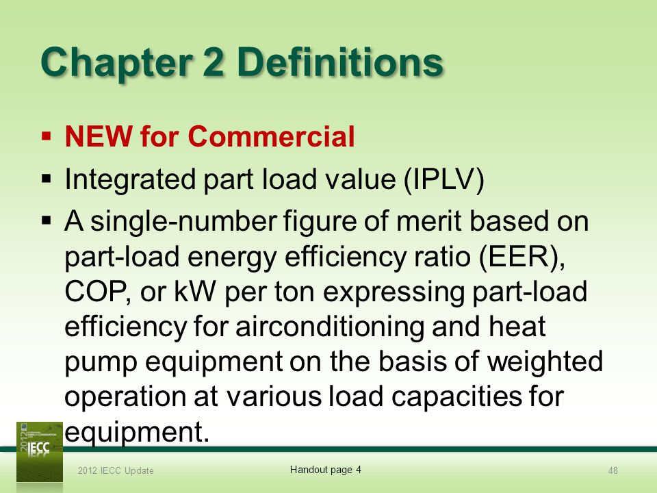 Chapter 2 Definitions NEW for Commercial Integrated part load value (IPLV) A single-number figure of merit based on part-load energy efficiency ratio (EER), COP, or kW per ton expressing part-load efficiency for airconditioning and heat pump equipment on the basis of weighted operation at various load capacities for equipment.