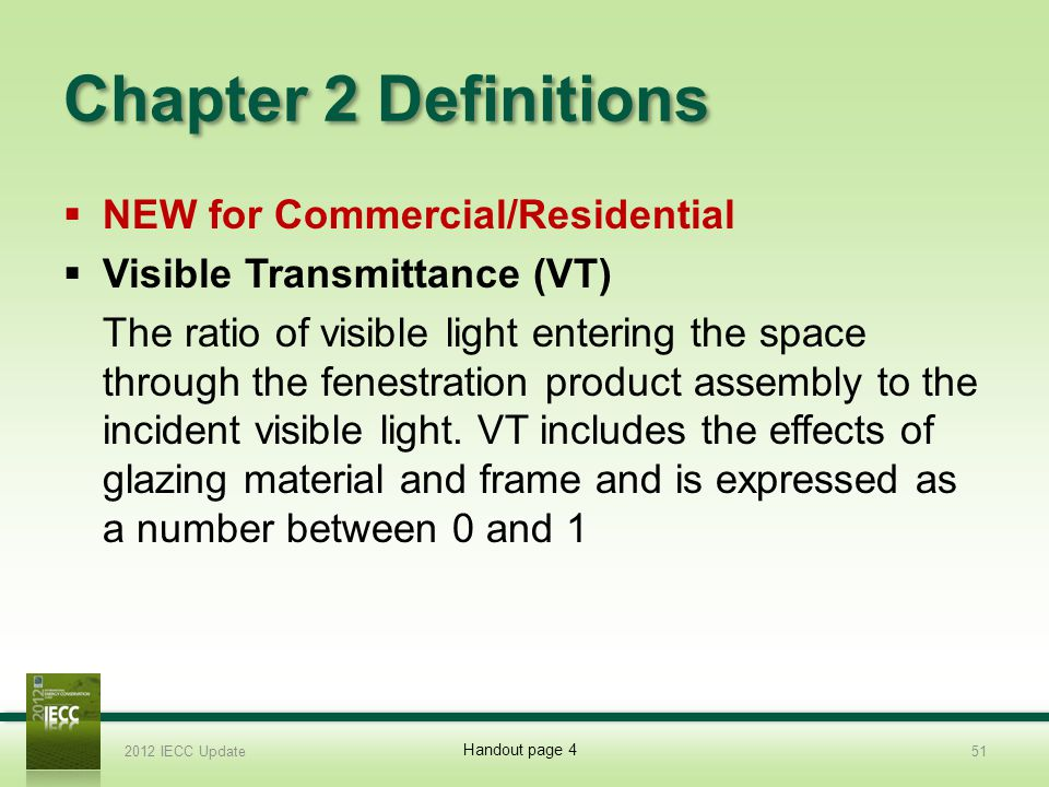 Chapter 2 Definitions NEW for Commercial/Residential Visible Transmittance (VT) The ratio of visible light entering the space through the fenestration product assembly to the incident visible light.