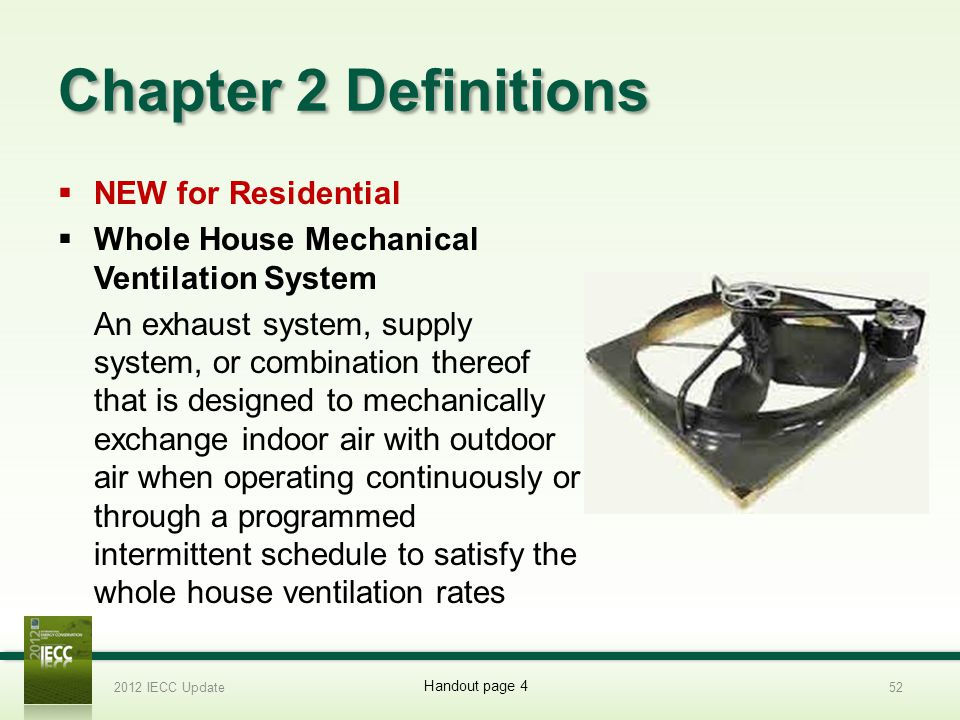 Chapter 2 Definitions NEW for Residential Whole House Mechanical Ventilation System An exhaust system, supply system, or combination thereof that is designed to mechanically exchange indoor air with outdoor air when operating continuously or through a programmed intermittent schedule to satisfy the whole house ventilation rates 2012 IECC Update52 Handout page 4