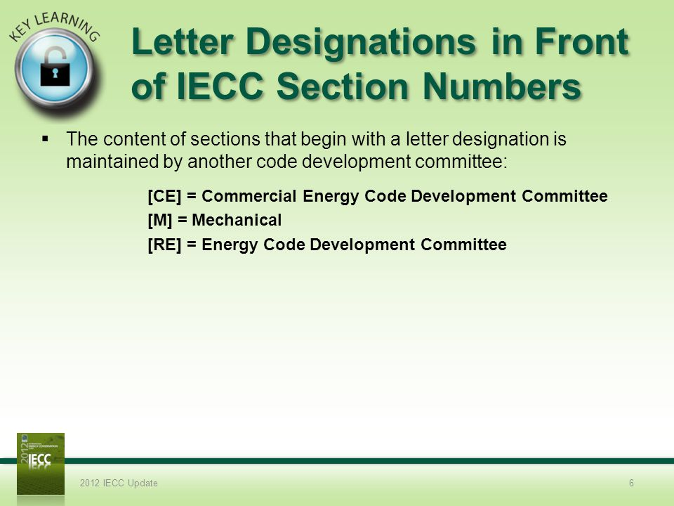Letter Designations in Front of IECC Section Numbers The content of sections that begin with a letter designation is maintained by another code development committee: 2012 IECC Update6 [CE] = Commercial Energy Code Development Committee [M] = Mechanical [RE] = Energy Code Development Committee