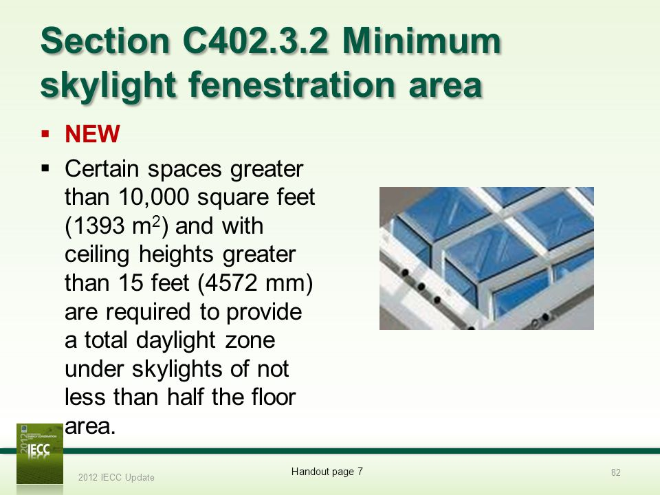Section C402.3.2 Minimum skylight fenestration area NEW Certain spaces greater than 10,000 square feet (1393 m 2 ) and with ceiling heights greater than 15 feet (4572 mm) are required to provide a total daylight zone under skylights of not less than half the floor area.