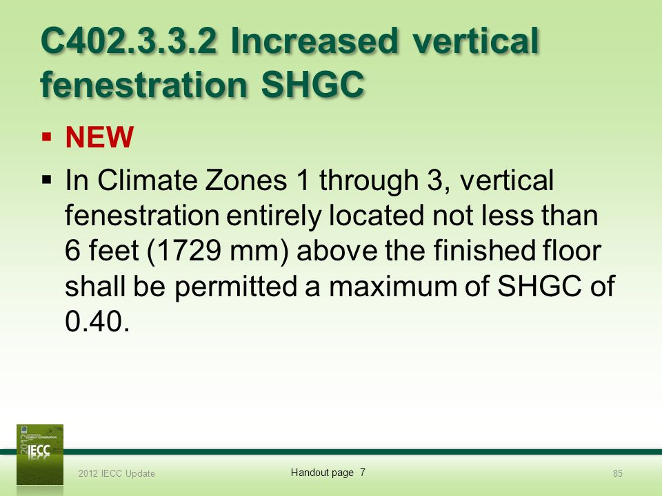 C402.3.3.2 Increased vertical fenestration SHGC NEW In Climate Zones 1 through 3, vertical fenestration entirely located not less than 6 feet (1729 mm) above the finished floor shall be permitted a maximum of SHGC of 0.40.