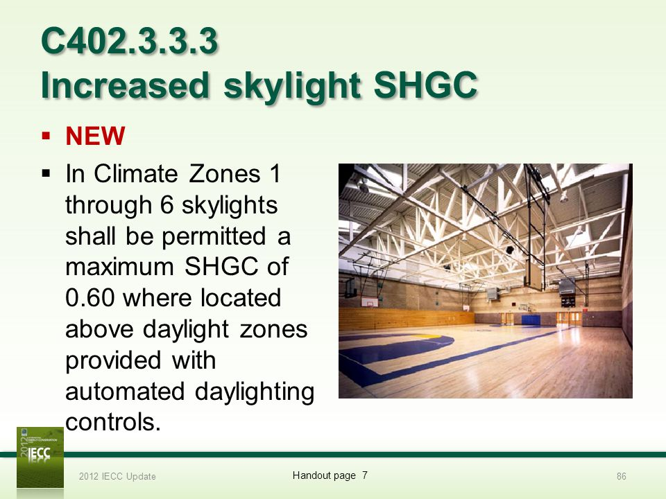 C402.3.3.3 Increased skylight SHGC NEW In Climate Zones 1 through 6 skylights shall be permitted a maximum SHGC of 0.60 where located above daylight zones provided with automated daylighting controls.