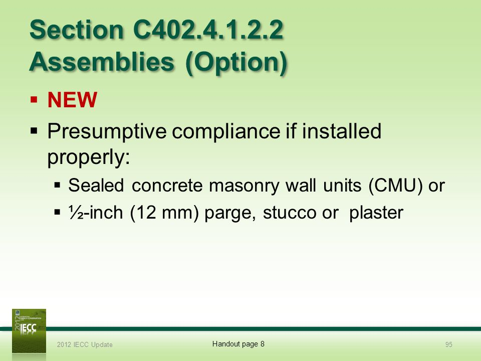 Section C402.4.1.2.2 Assemblies (Option) NEW Presumptive compliance if installed properly: Sealed concrete masonry wall units (CMU) or ½-inch (12 mm) parge, stucco or plaster 2012 IECC Update95 Handout page 8