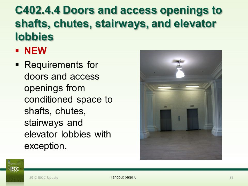 C402.4.4 Doors and access openings to shafts, chutes, stairways, and elevator lobbies NEW Requirements for doors and access openings from conditioned space to shafts, chutes, stairways and elevator lobbies with exception.