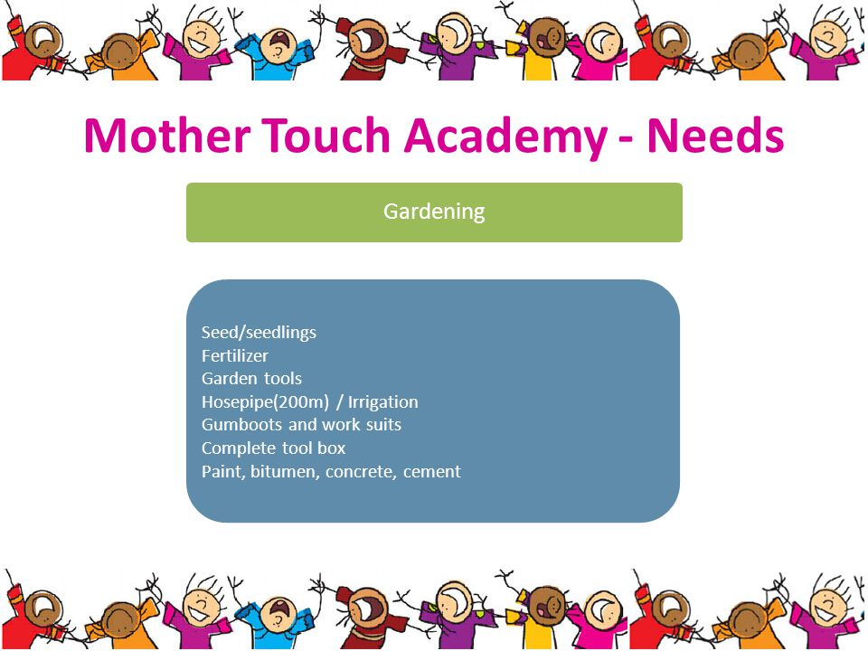 Mother Touch Academy - Needs Gardening Seed/seedlings Fertilizer Garden tools Hosepipe(200m) / Irrigation Gumboots and work suits Complete tool box Paint, bitumen, concrete, cement