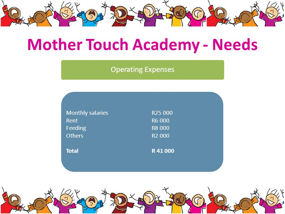 Mother Touch Academy - Needs Operating Expenses Monthly salaries R25 000 Rent R6 000 Feeding R8 000 Others R2 000 Total R 41 000