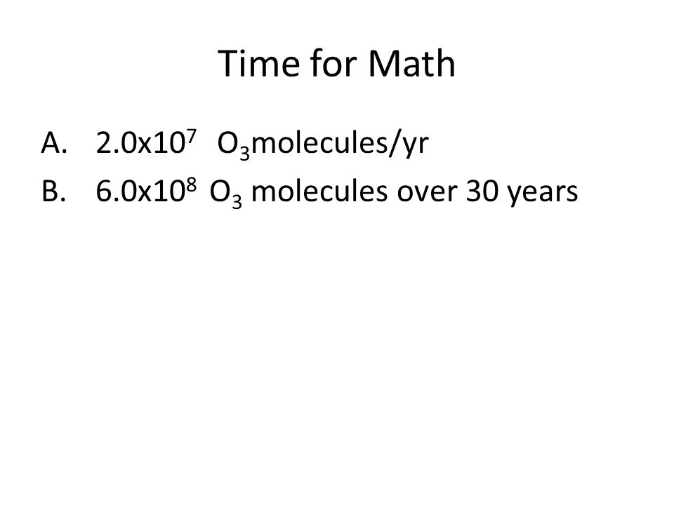 Time for Math A.2.0x10 7 O 3 molecules/yr B.6.0x10 8 O 3 molecules over 30 years