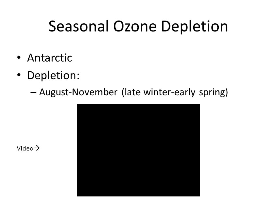 Seasonal Ozone Depletion Antarctic Depletion: – August-November (late winter-early spring) Video