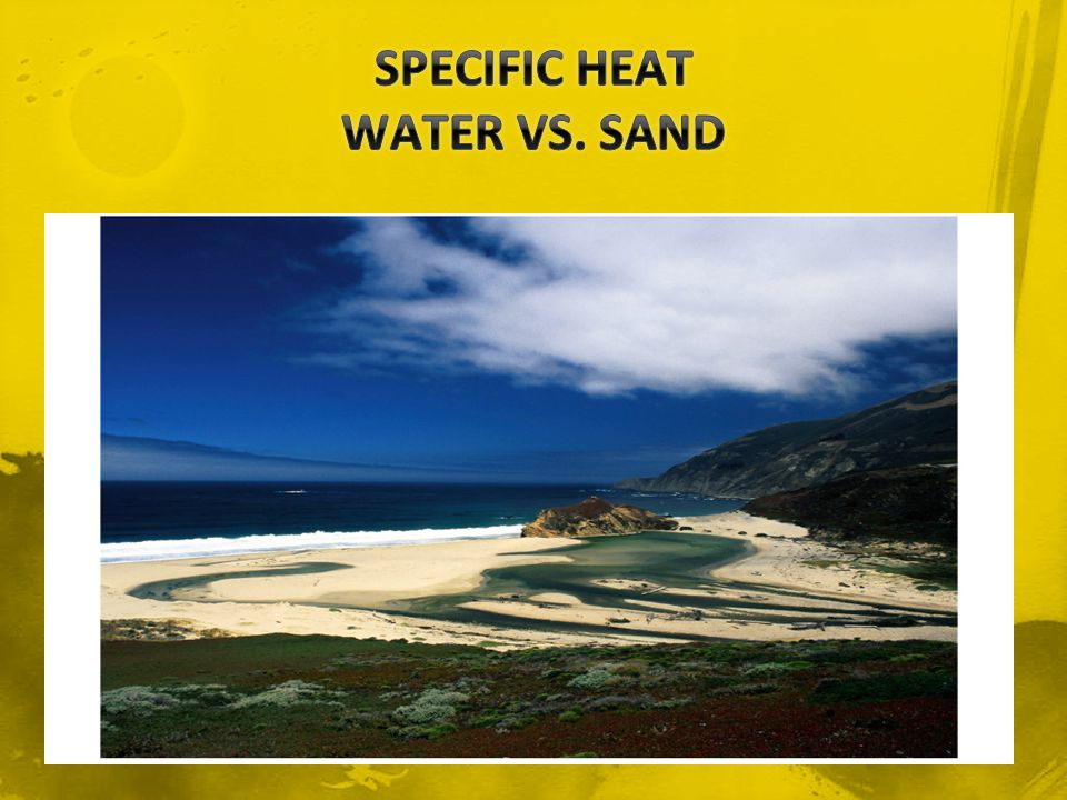 Compared to 1 kg of sand, the amount of heat that is needed to raise the temperature of 1 kg of water by 1 °C is about 6 times greater.
