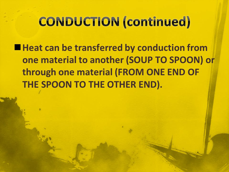 Although, CONDUCTION can occur in solids, liquids, and gases---solids usually conduct heat much more effectively