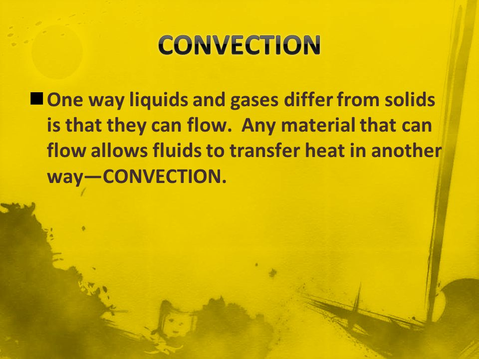 CONVECTION is the transfer of energy in a fluid by the movement of the heated particles.