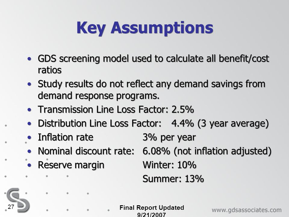Final Report Updated 9/21/2007 27 Key Assumptions GDS screening model used to calculate all benefit/cost ratios Study results do not reflect any deman