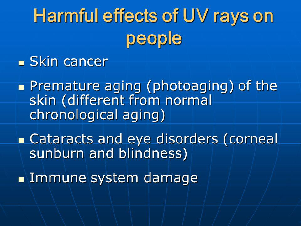 Harmful effects of UV rays on people Skin cancer Skin cancer Premature aging (photoaging) of the skin (different from normal chronological aging) Prem