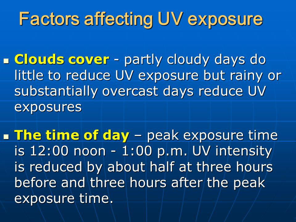 Factors affecting UV exposure Clouds cover - partly cloudy days do little to reduce UV exposure but rainy or substantially overcast days reduce UV exp