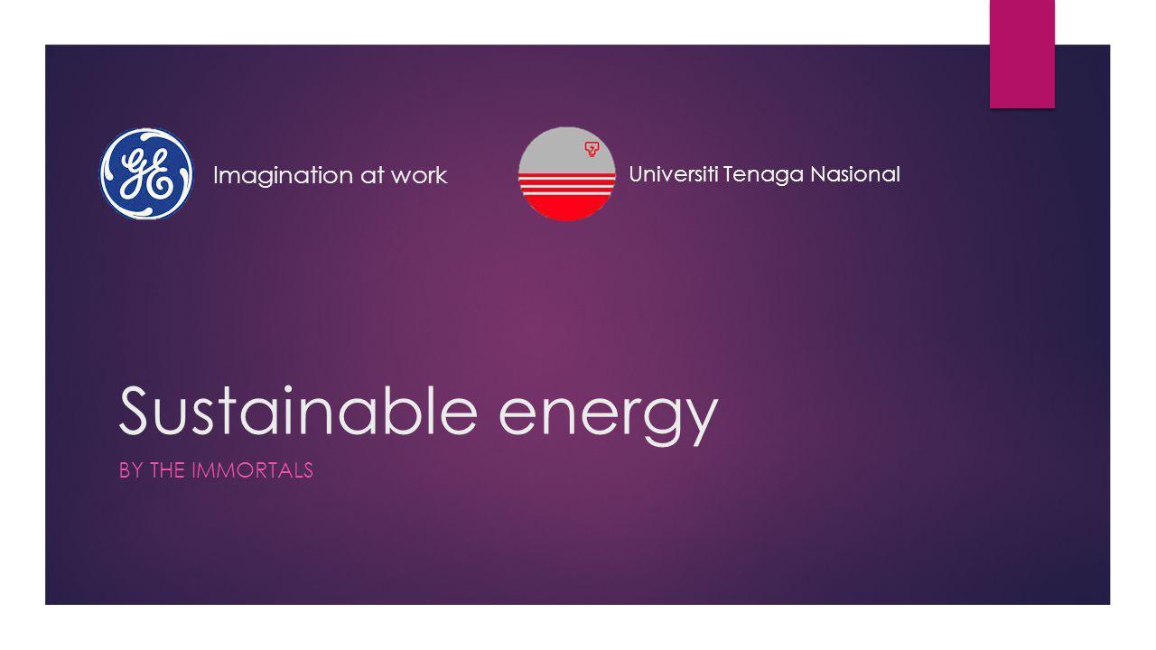 Sustainable energy BY THE IMMORTALS Imagination at work Universiti Tenaga Nasional