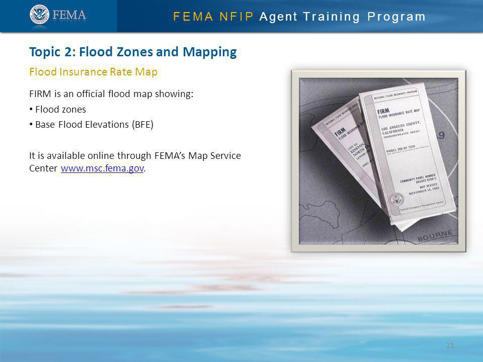 FEMA NFIP Agent Training Program Flood Insurance Rate Map FIRM is an official flood map showing: Flood zones Base Flood Elevations (BFE) It is available online through FEMAs Map Service Center www.msc.fema.gov.www.msc.fema.gov Topic 2: Flood Zones and Mapping 21