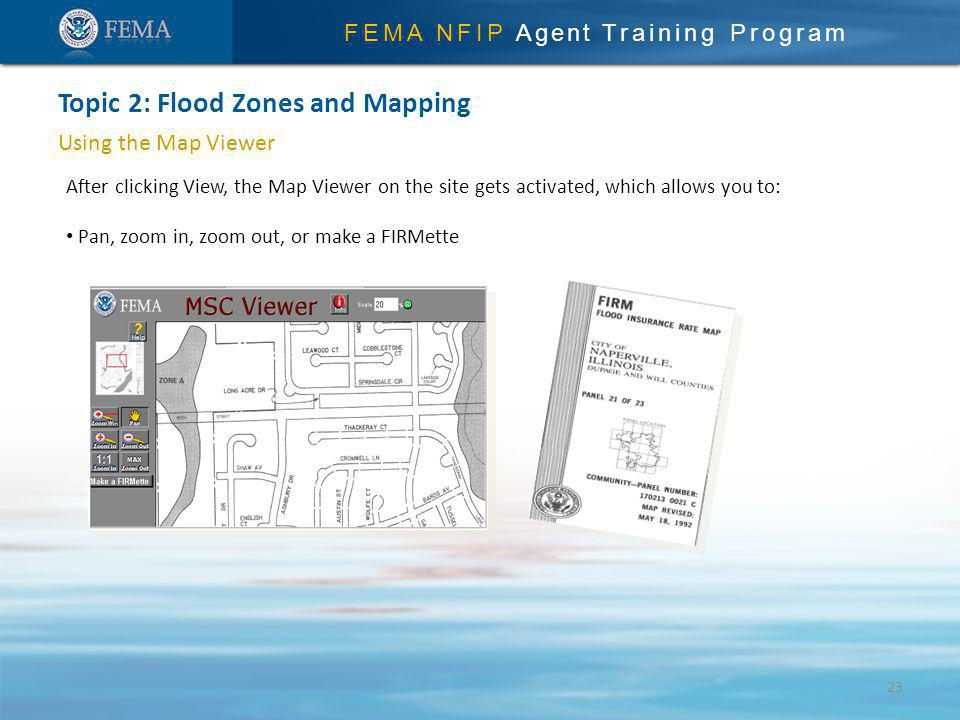 FEMA NFIP Agent Training Program Using the Map Viewer After clicking View, the Map Viewer on the site gets activated, which allows you to: Pan, zoom in, zoom out, or make a FIRMette Topic 2: Flood Zones and Mapping 23