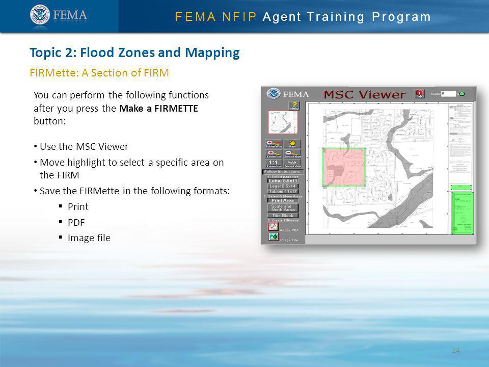 FEMA NFIP Agent Training Program FIRMette: A Section of FIRM You can perform the following functions after you press the Make a FIRMETTE button: Use the MSC Viewer Move highlight to select a specific area on the FIRM Save the FIRMette in the following formats: Print PDF Image file Topic 2: Flood Zones and Mapping 24
