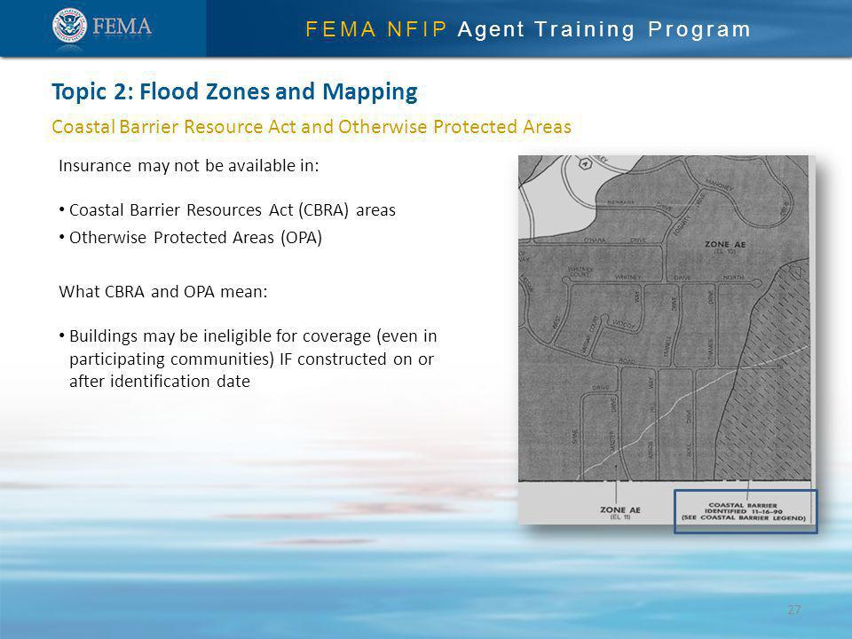 FEMA NFIP Agent Training Program Coastal Barrier Resource Act and Otherwise Protected Areas Insurance may not be available in: Coastal Barrier Resources Act (CBRA) areas Otherwise Protected Areas (OPA) What CBRA and OPA mean: Buildings may be ineligible for coverage (even in participating communities) IF constructed on or after identification date Topic 2: Flood Zones and Mapping 27