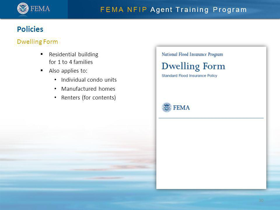 FEMA NFIP Agent Training Program Dwelling Form Policies 30 Residential building for 1 to 4 families Also applies to: Individual condo units Manufactured homes Renters (for contents)