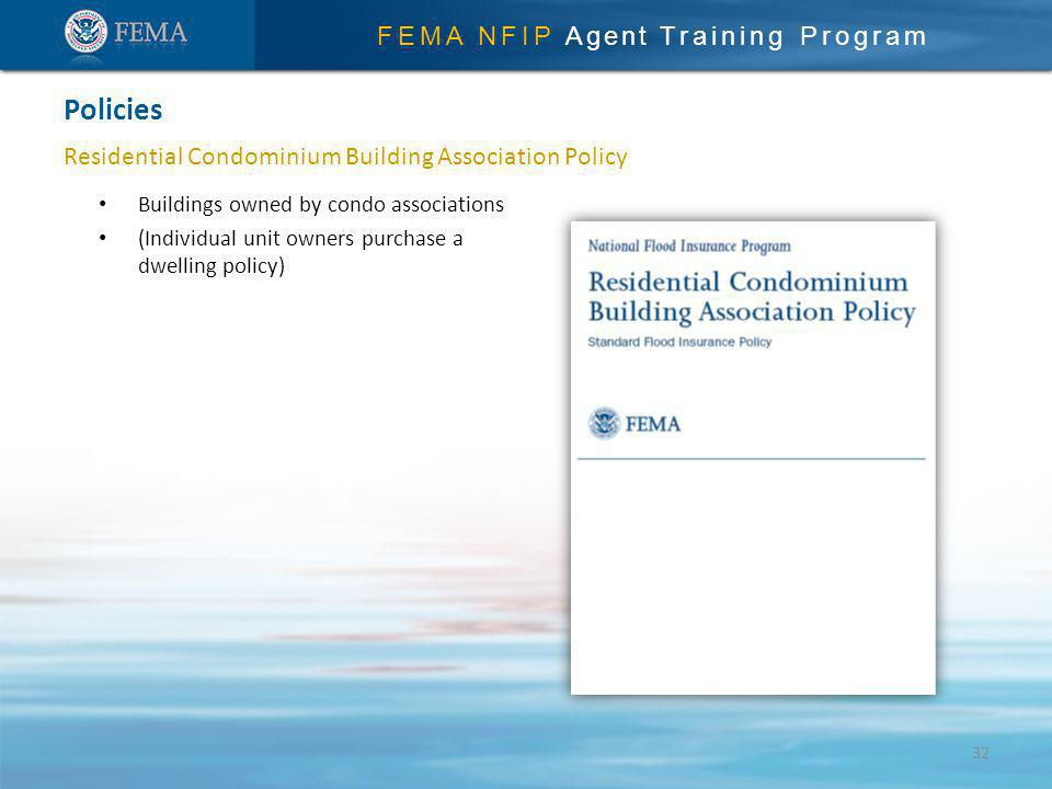 FEMA NFIP Agent Training Program Residential Condominium Building Association Policy Policies 32 Buildings owned by condo associations (Individual unit owners purchase a dwelling policy)