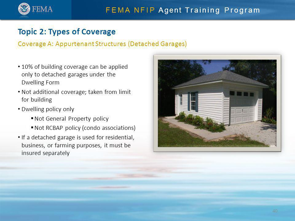 FEMA NFIP Agent Training Program Coverage A: Appurtenant Structures (Detached Garages) 10% of building coverage can be applied only to detached garages under the Dwelling Form Not additional coverage; taken from limit for building Dwelling policy only Not General Property policy Not RCBAP policy (condo associations) If a detached garage is used for residential, business, or farming purposes, it must be insured separately Topic 2: Types of Coverage 40