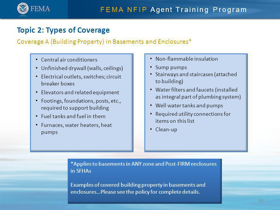 FEMA NFIP Agent Training Program Coverage A (Building Property) in Basements and Enclosures* Topic 2: Types of Coverage Central air conditioners Unfinished drywall (walls, ceilings) Electrical outlets, switches; circuit breaker boxes Elevators and related equipment Footings, foundations, posts, etc., required to support building Fuel tanks and fuel in them Furnaces, water heaters, heat pumps Non-flammable insulation Sump pumps Stairways and staircases (attached to building) Water filters and faucets (installed as integral part of plumbing system) Well water tanks and pumps Required utility connections for items on this list Clean-up *Applies to basements in ANY zone and Post-FIRM enclosures in SFHAs Examples of covered building property in basements and enclosures…Please see the policy for complete details.