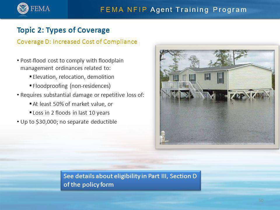 FEMA NFIP Agent Training Program Coverage D: Increased Cost of Compliance Post-flood cost to comply with floodplain management ordinances related to: Elevation, relocation, demolition Floodproofing (non-residences) Requires substantial damage or repetitive loss of: At least 50% of market value, or Loss in 2 floods in last 10 years Up to $30,000; no separate deductible Topic 2: Types of Coverage See details about eligibility in Part III, Section D of the policy form 50