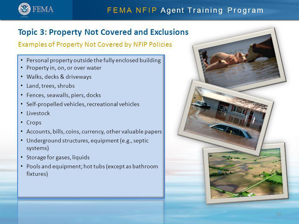 FEMA NFIP Agent Training Program Examples of Property Not Covered by NFIP Policies Topic 3: Property Not Covered and Exclusions Personal property outside the fully enclosed building Property in, on, or over water Walks, decks & driveways Land, trees, shrubs Fences, seawalls, piers, docks Self-propelled vehicles, recreational vehicles Livestock Crops Accounts, bills, coins, currency, other valuable papers Underground structures, equipment (e.g., septic systems) Storage for gases, liquids Pools and equipment; hot tubs (except as bathroom fixtures) 52