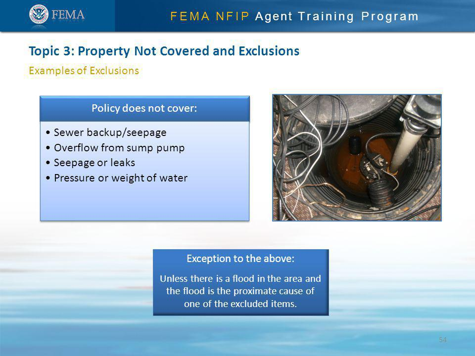 FEMA NFIP Agent Training Program Examples of Exclusions Topic 3: Property Not Covered and Exclusions Policy does not cover: Sewer backup/seepage Overflow from sump pump Seepage or leaks Pressure or weight of water Exception to the above: Unless there is a flood in the area and the flood is the proximate cause of one of the excluded items.