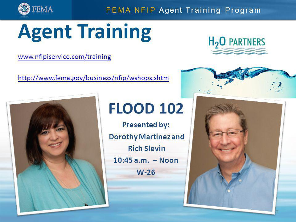 FEMA NFIP Agent Training Program www.nfipiservice.com/training http://www.fema.gov/business/nfip/wshops.shtm Agent Training 57 FLOOD 102 Presented by: Dorothy Martinez and Rich Slevin 10:45 a.m.