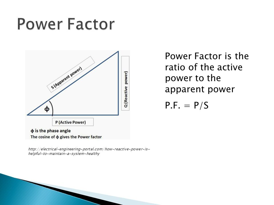Power Factor is the ratio of the active power to the apparent power P.F.
