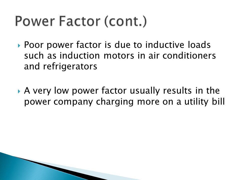 Poor power factor is due to inductive loads such as induction motors in air conditioners and refrigerators A very low power factor usually results in the power company charging more on a utility bill