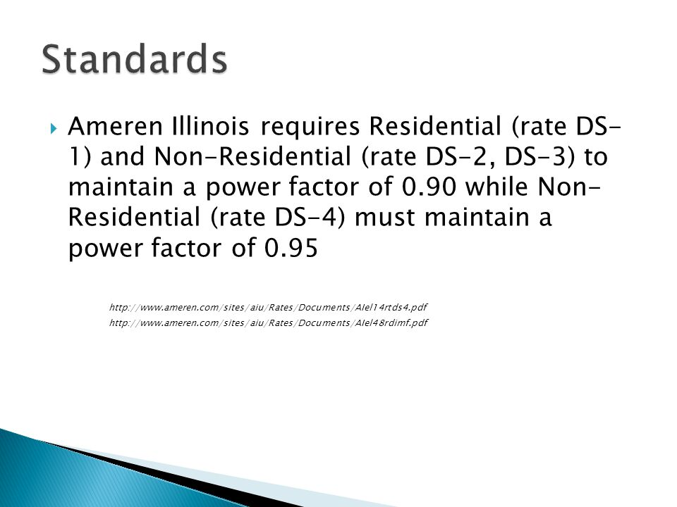 Ameren Illinois requires Residential (rate DS- 1) and Non-Residential (rate DS-2, DS-3) to maintain a power factor of 0.90 while Non- Residential (rate DS-4) must maintain a power factor of 0.95 http://www.ameren.com/sites/aiu/Rates/Documents/AIel14rtds4.pdf http://www.ameren.com/sites/aiu/Rates/Documents/AIel48rdimf.pdf